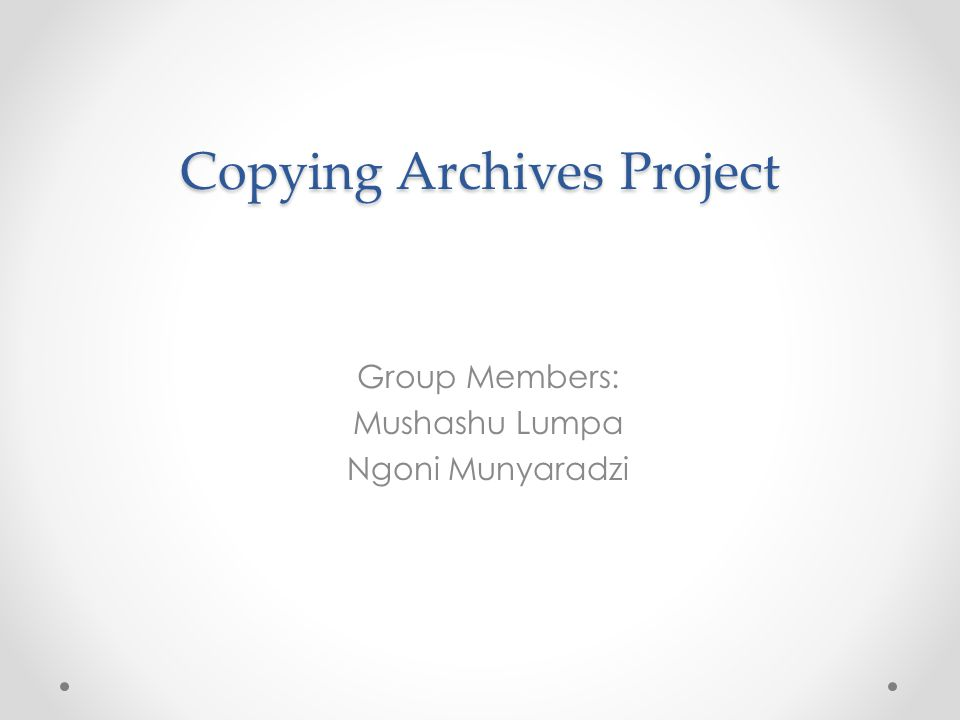 Copying Archives Project Group Members: Mushashu Lumpa Ngoni Munyaradzi