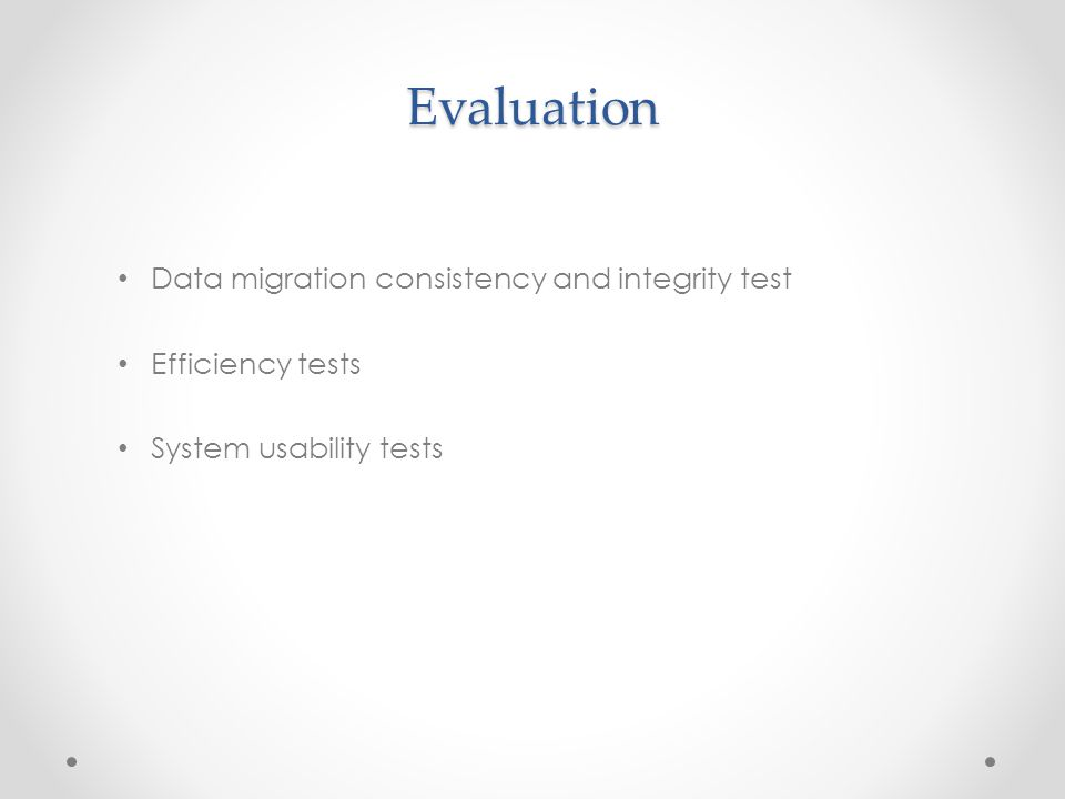 Evaluation Data migration consistency and integrity test Efficiency tests System usability tests
