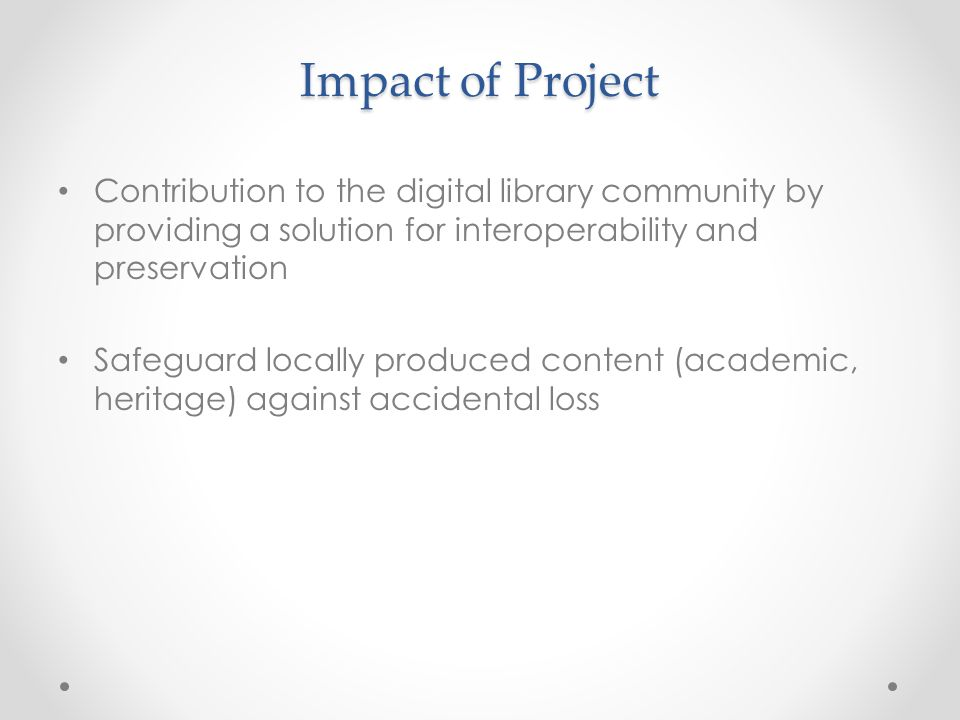 Impact of Project Contribution to the digital library community by providing a solution for interoperability and preservation Safeguard locally produced content (academic, heritage) against accidental loss