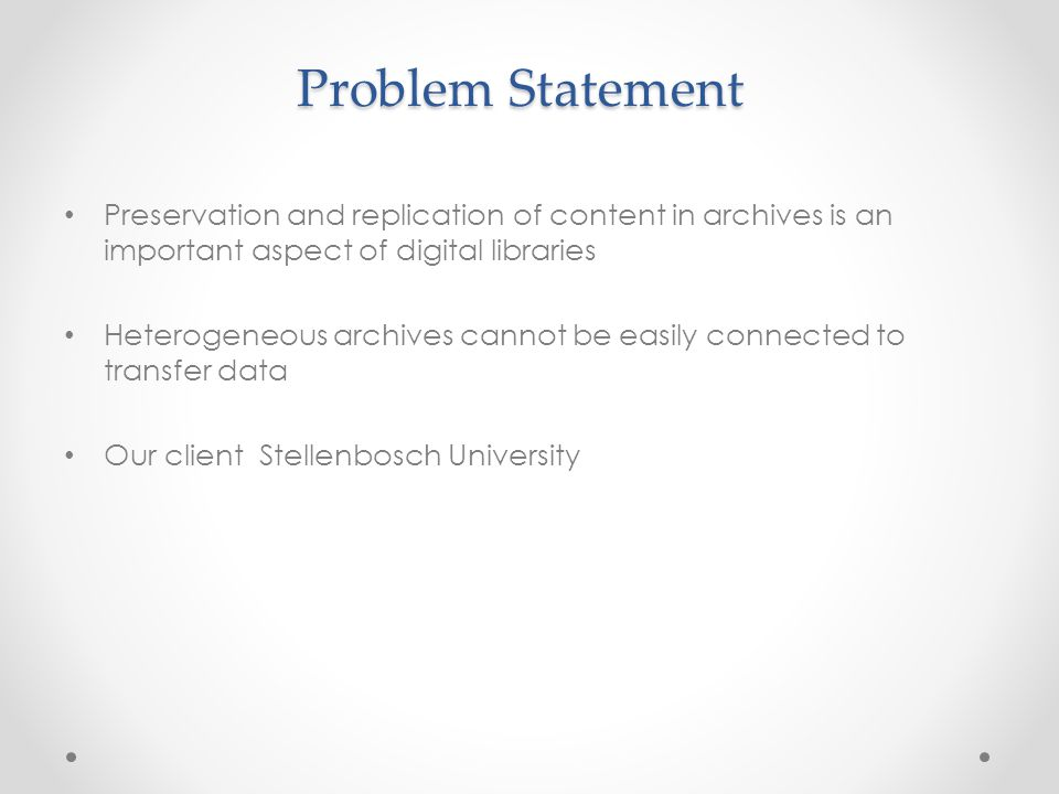 Problem Statement Preservation and replication of content in archives is an important aspect of digital libraries Heterogeneous archives cannot be easily connected to transfer data Our client Stellenbosch University