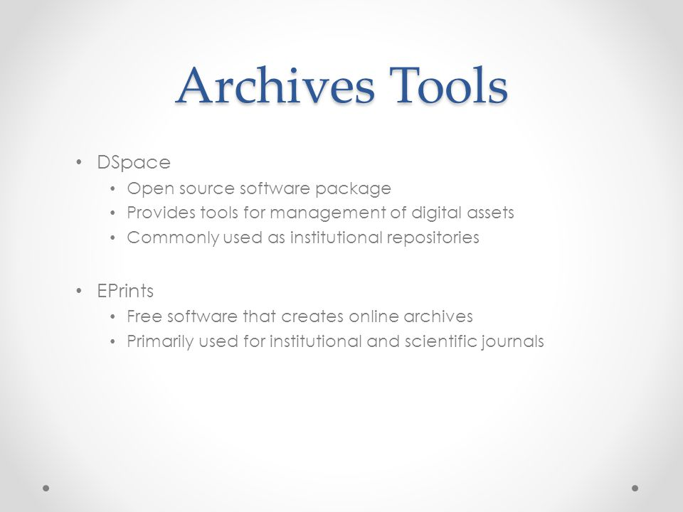Archives Tools DSpace Open source software package Provides tools for management of digital assets Commonly used as institutional repositories EPrints Free software that creates online archives Primarily used for institutional and scientific journals