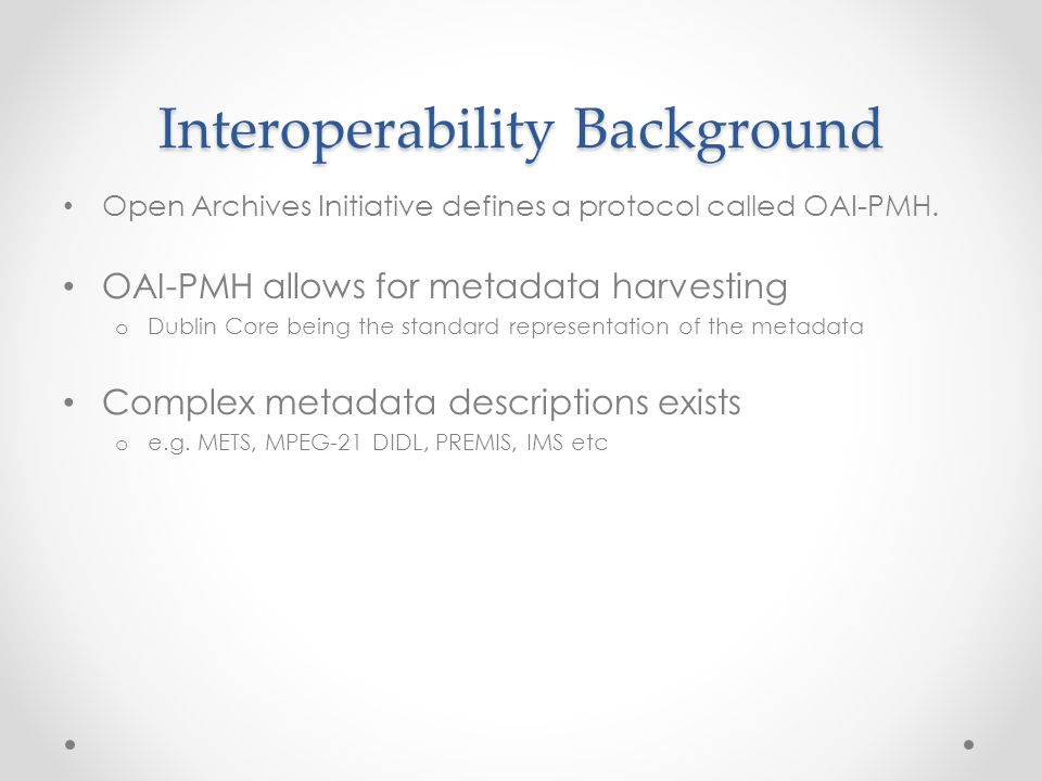 Interoperability Background Open Archives Initiative defines a protocol called OAI-PMH.
