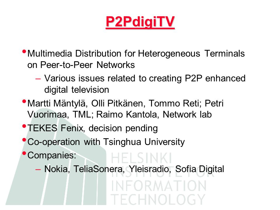 P2PdigiTV Multimedia Distribution for Heterogeneous Terminals on Peer-to-Peer Networks –Various issues related to creating P2P enhanced digital television Martti Mäntylä, Olli Pitkänen, Tommo Reti; Petri Vuorimaa, TML; Raimo Kantola, Network lab TEKES Fenix, decision pending Co-operation with Tsinghua University Companies: –Nokia, TeliaSonera, Yleisradio, Sofia Digital