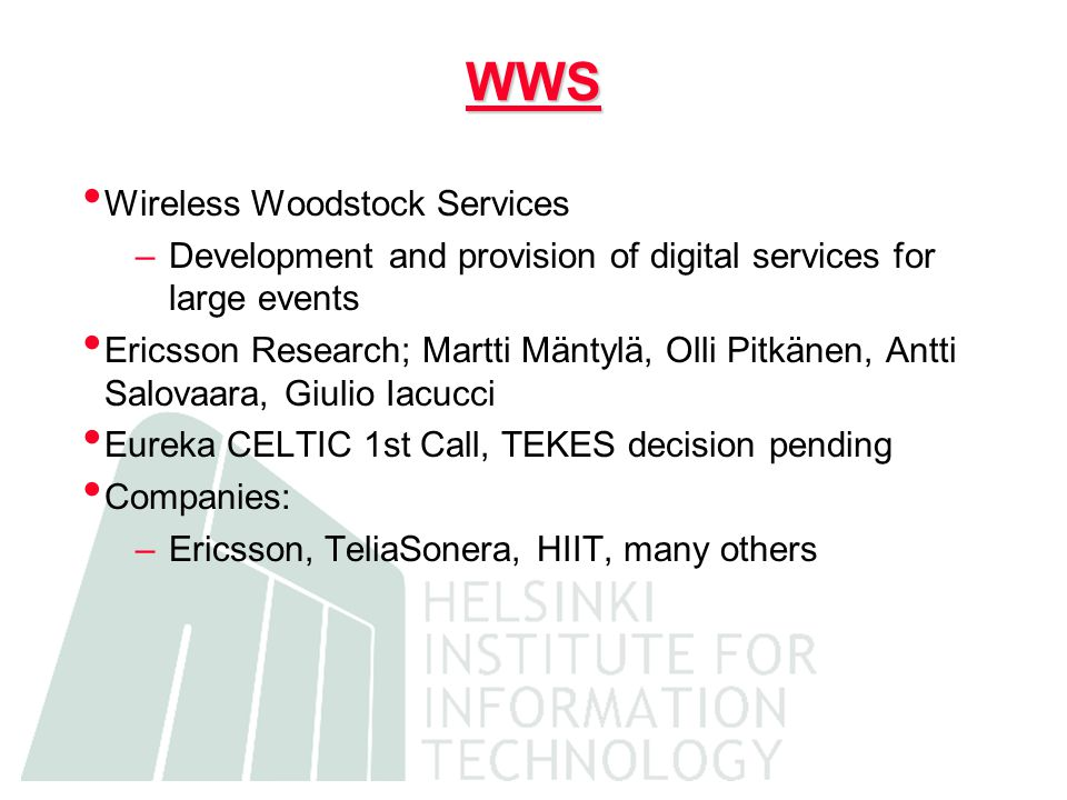 WWS Wireless Woodstock Services –Development and provision of digital services for large events Ericsson Research; Martti Mäntylä, Olli Pitkänen, Antti Salovaara, Giulio Iacucci Eureka CELTIC 1st Call, TEKES decision pending Companies: –Ericsson, TeliaSonera, HIIT, many others