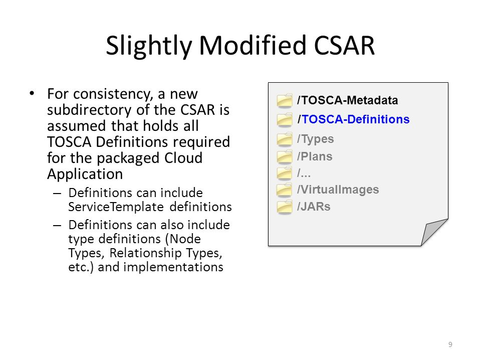 Slightly Modified CSAR For consistency, a new subdirectory of the CSAR is assumed that holds all TOSCA Definitions required for the packaged Cloud Application – Definitions can include ServiceTemplate definitions – Definitions can also include type definitions (Node Types, Relationship Types, etc.) and implementations 9 /TOSCA-Metadata /TOSCA-Definitions /Types /Plans /...