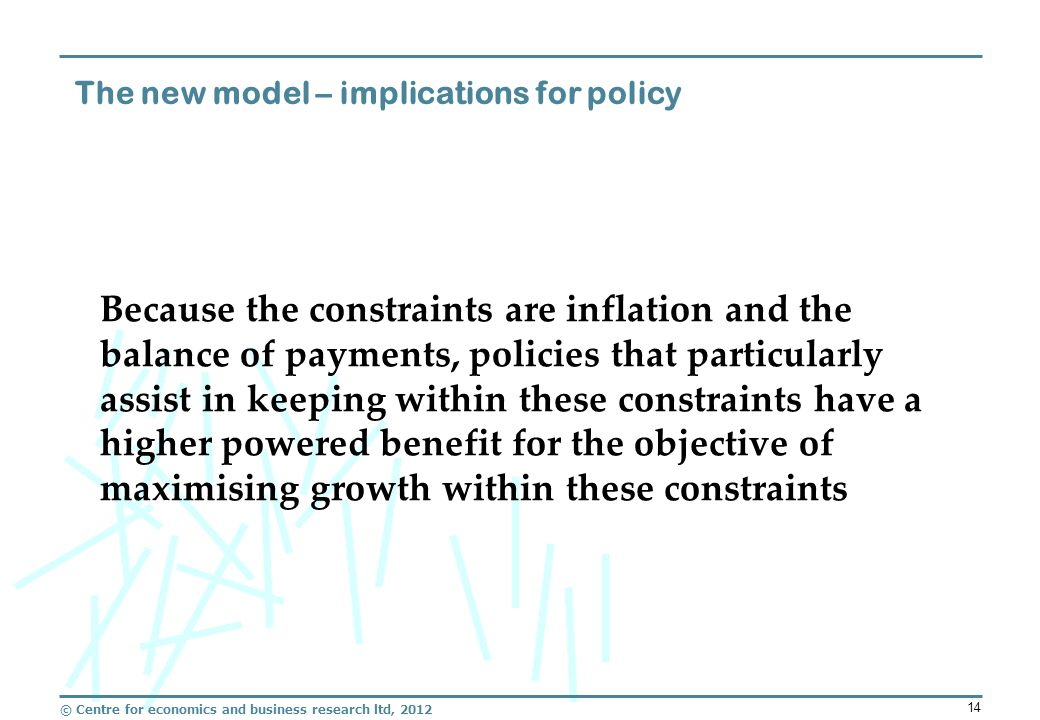 © Centre for economics and business research ltd, 2012 14 The new model – implications for policy Because the constraints are inflation and the balance of payments, policies that particularly assist in keeping within these constraints have a higher powered benefit for the objective of maximising growth within these constraints