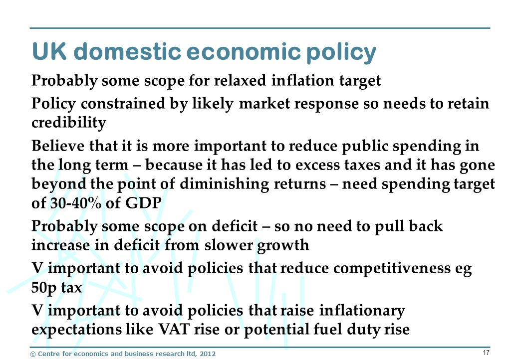© Centre for economics and business research ltd, 2012 17 UK domestic economic policy Probably some scope for relaxed inflation target Policy constrained by likely market response so needs to retain credibility Believe that it is more important to reduce public spending in the long term – because it has led to excess taxes and it has gone beyond the point of diminishing returns – need spending target of 30-40% of GDP Probably some scope on deficit – so no need to pull back increase in deficit from slower growth V important to avoid policies that reduce competitiveness eg 50p tax V important to avoid policies that raise inflationary expectations like VAT rise or potential fuel duty rise