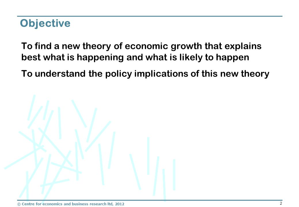 © Centre for economics and business research ltd, 2012 2 To find a new theory of economic growth that explains best what is happening and what is likely to happen To understand the policy implications of this new theory Objective