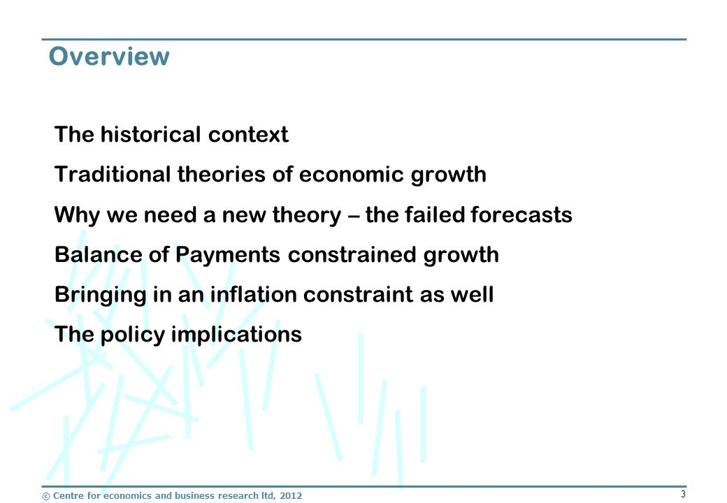 © Centre for economics and business research ltd, 2012 3 The historical context Traditional theories of economic growth Why we need a new theory – the failed forecasts Balance of Payments constrained growth Bringing in an inflation constraint as well The policy implications Overview