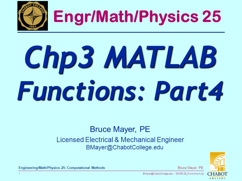 BMayer@ChabotCollege.edu ENGR-25_Functions-4.ppt 1 Bruce Mayer, PE Engineering/Math/Physics 25: Computational Methods Bruce Mayer, PE Licensed Electrical & Mechanical Engineer BMayer@ChabotCollege.edu Engr/Math/Physics 25 Chp3 MATLAB Functions: Part4