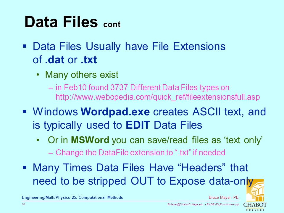 BMayer@ChabotCollege.edu ENGR-25_Functions-4.ppt 10 Bruce Mayer, PE Engineering/Math/Physics 25: Computational Methods Data Files cont  Data Files Usually have File Extensions of.dat or.txt Many others exist –in Feb10 found 3737 Different Data Files types on http://www.webopedia.com/quick_ref/fileextensionsfull.asp  Windows Wordpad.exe creates ASCII text, and is typically used to EDIT Data Files Or in MSWord you can save/read files as 'text only' –Change the DataFile extension to .txt if needed  Many Times Data Files Have Headers that need to be stripped OUT to Expose data-only
