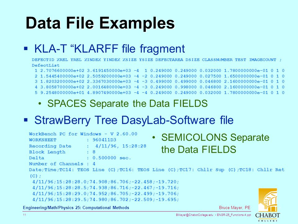BMayer@ChabotCollege.edu ENGR-25_Functions-4.ppt 11 Bruce Mayer, PE Engineering/Math/Physics 25: Computational Methods Data File Examples  KLA-T KLARFF file fragment SPACES Separate the Data FIELDS  StrawBerry Tree DasyLab-Software file DEFECTID XREL YREL XINDEX YINDEX XSIZE YSIZE DEFECTAREA DSIZE CLASSNUMBER TEST IMAGECOUNT ; DefectList 1 2.7076600000e+02 3.6191450000e+03 -4 1 0.249000 0.249000 0.032000 1.7800000000e-01 0 1 0 2 1.5445400000e+02 2.5059200000e+03 -4 -2 0.249000 0.249000 0.027500 1.6500000000e-01 0 1 0 3 1.8203200000e+02 2.3367030000e+03 -4 -3 0.499000 0.499000 0.046800 2.1600000000e-01 0 1 0 4 3.8058700000e+02 2.0016480000e+03 -4 -3 0.249000 0.998000 0.046800 2.1600000000e-01 0 1 0 5 9.2548000000e+01 4.8907490000e+03 -4 -4 0.249000 0.249000 0.032000 1.7800000000e-01 0 1 0 WorkBench PC for Windows - V 2.60.00 WORKSHEET : 960411D3 Recording Date : 4/11/96, 15:28:28 Block Length : 8 Delta : 0.500000 sec.