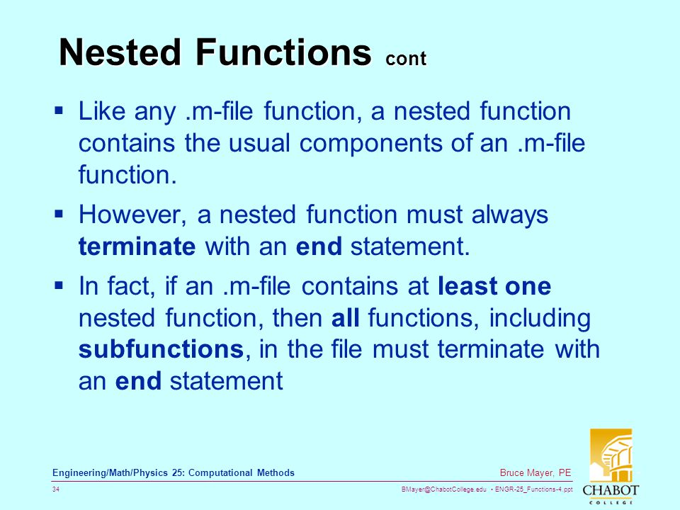 BMayer@ChabotCollege.edu ENGR-25_Functions-4.ppt 34 Bruce Mayer, PE Engineering/Math/Physics 25: Computational Methods Nested Functions cont  Like any.m-file function, a nested function contains the usual components of an.m-file function.