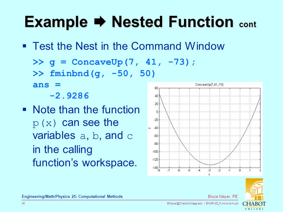 BMayer@ChabotCollege.edu ENGR-25_Functions-4.ppt 36 Bruce Mayer, PE Engineering/Math/Physics 25: Computational Methods Example  Nested Function cont  Test the Nest in the Command Window >> g = ConcaveUp(7, 41, -73); >> fminbnd(g, -50, 50) ans = -2.9286  Note than the function p(x) can see the variables a, b, and c in the calling function's workspace.