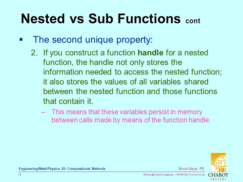 BMayer@ChabotCollege.edu ENGR-25_Functions-4.ppt 38 Bruce Mayer, PE Engineering/Math/Physics 25: Computational Methods Nested vs Sub Functions cont  The second unique property: 2.If you construct a function handle for a nested function, the handle not only stores the information needed to access the nested function; it also stores the values of all variables shared between the nested function and those functions that contain it.