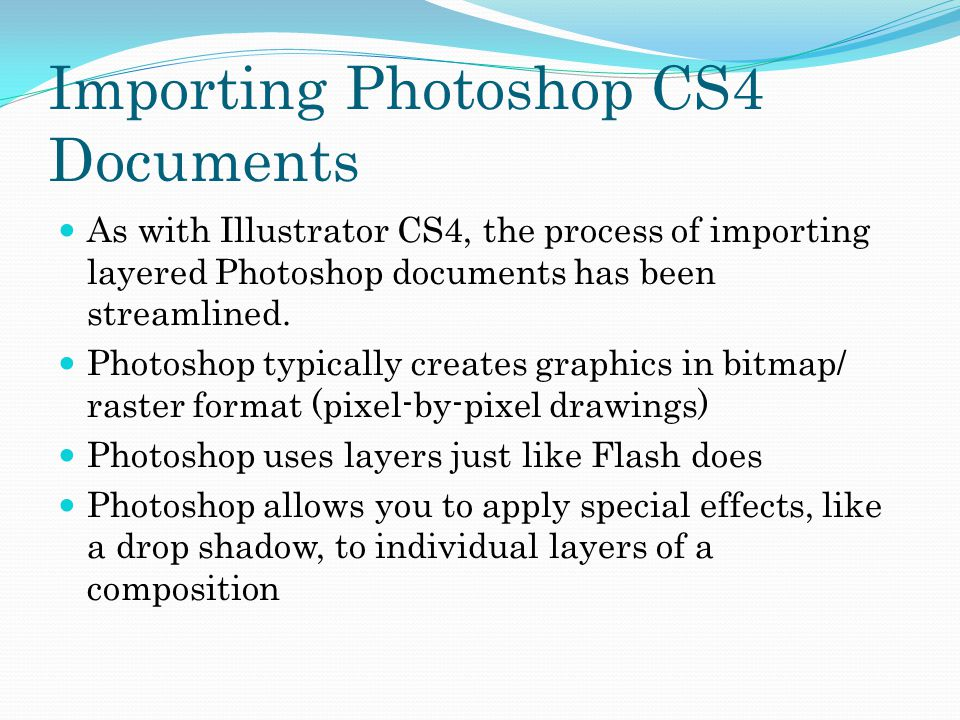 Importing Photoshop CS4 Documents As with Illustrator CS4, the process of importing layered Photoshop documents has been streamlined.