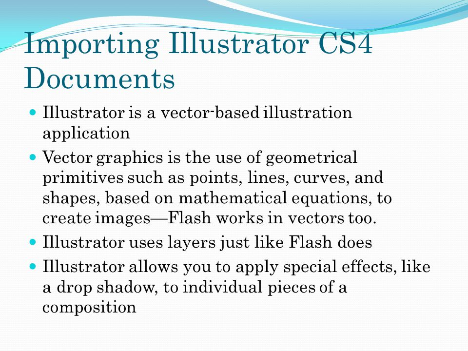 Importing Illustrator CS4 Documents Illustrator is a vector-based illustration application Vector graphics is the use of geometrical primitives such as points, lines, curves, and shapes, based on mathematical equations, to create images—Flash works in vectors too.