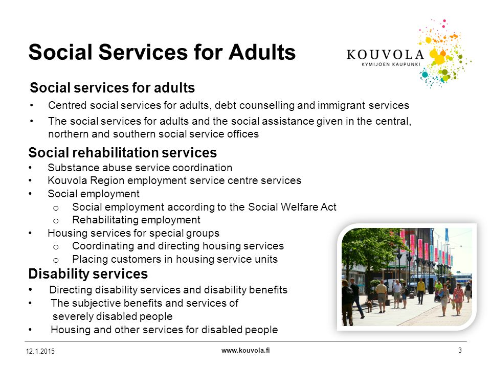 www.kouvola.fi3 12.1.2015 Social Services for Adults Social services for adults Centred social services for adults, debt counselling and immigrant services The social services for adults and the social assistance given in the central, northern and southern social service offices Social rehabilitation services Substance abuse service coordination Kouvola Region employment service centre services Social employment o Social employment according to the Social Welfare Act o Rehabilitating employment Housing services for special groups o Coordinating and directing housing services o Placing customers in housing service units Disability services Directing disability services and disability benefits The subjective benefits and services of severely disabled people Housing and other services for disabled people