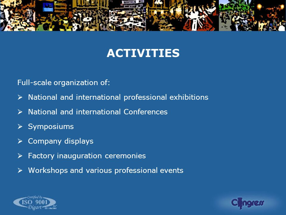 ACTIVITIES Full-scale organization of:  National and international professional exhibitions  National and international Conferences  Symposiums  Company displays  Factory inauguration ceremonies  Workshops and various professional events