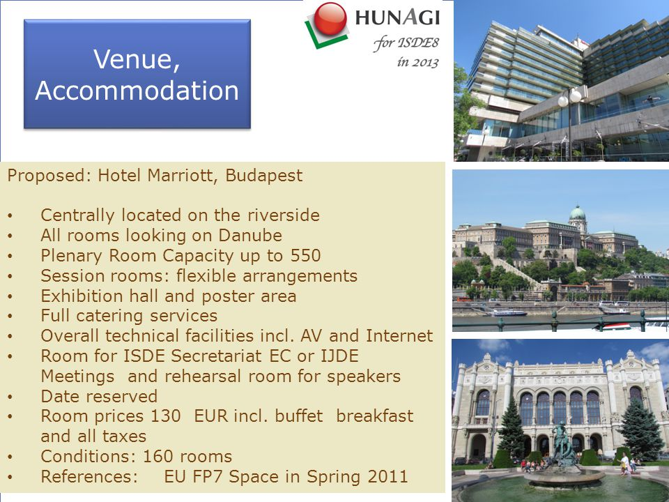 Venue, Accommodation Venue, Accommodation Proposed: Hotel Marriott, Budapest Centrally located on the riverside All rooms looking on Danube Plenary Room Capacity up to 550 Session rooms: flexible arrangements Exhibition hall and poster area Full catering services Overall technical facilities incl.