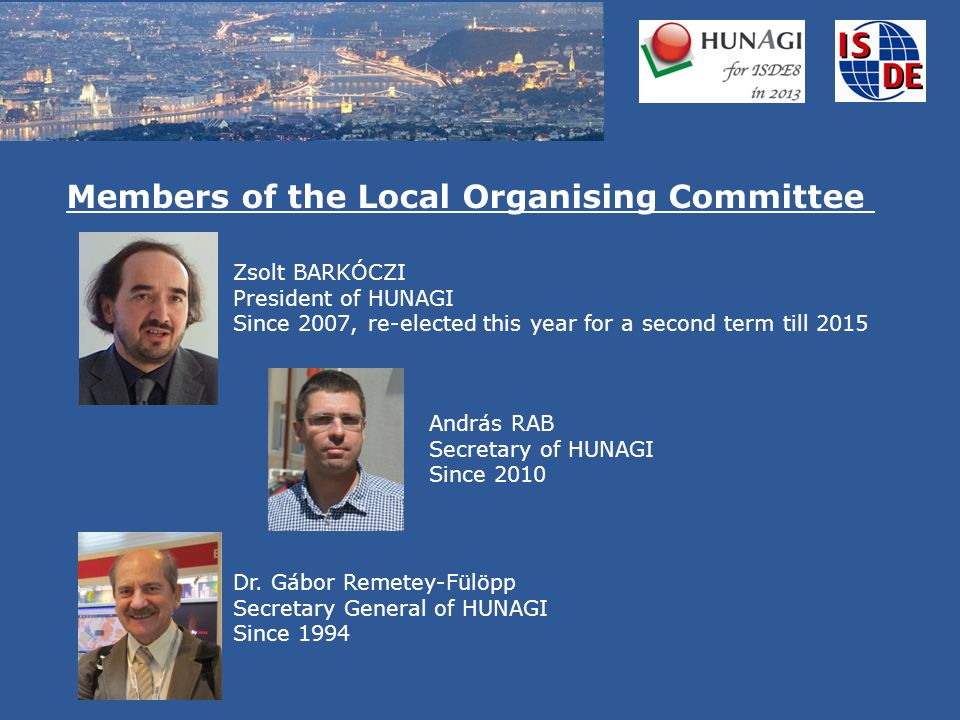 Zsolt BARKÓCZI President of HUNAGI Since 2007, re-elected this year for a second term till 2015 Members of the Local Organising Committee Dr.