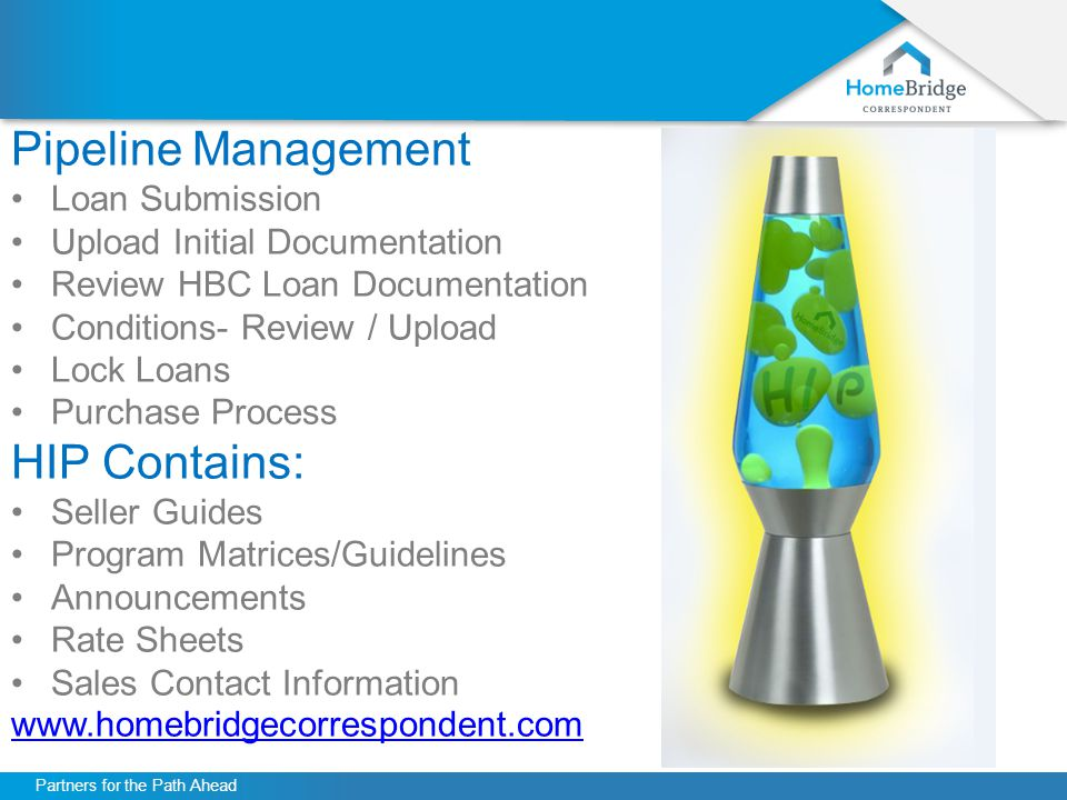 Partners for the Path Ahead Pipeline Management Loan Submission Upload Initial Documentation Review HBC Loan Documentation Conditions- Review / Upload Lock Loans Purchase Process HIP Contains: Seller Guides Program Matrices/Guidelines Announcements Rate Sheets Sales Contact Information www.homebridgecorrespondent.com
