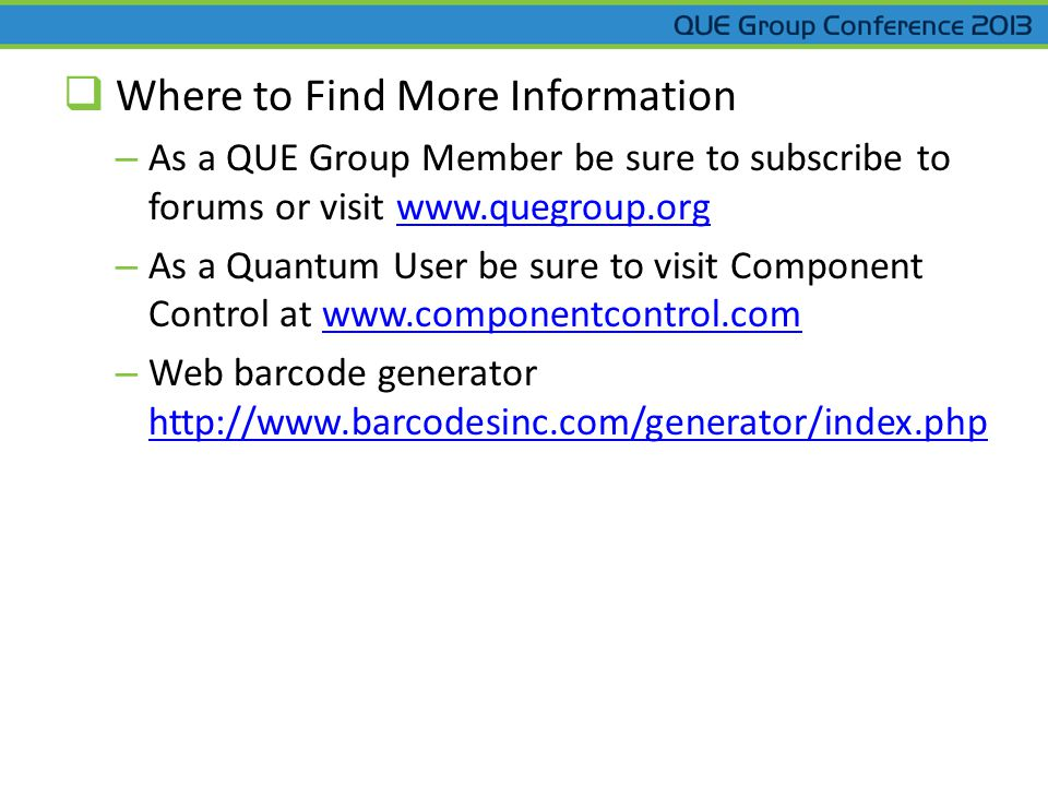  Where to Find More Information – As a QUE Group Member be sure to subscribe to forums or visit www.quegroup.orgwww.quegroup.org – As a Quantum User be sure to visit Component Control at www.componentcontrol.comwww.componentcontrol.com – Web barcode generator http://www.barcodesinc.com/generator/index.php http://www.barcodesinc.com/generator/index.php