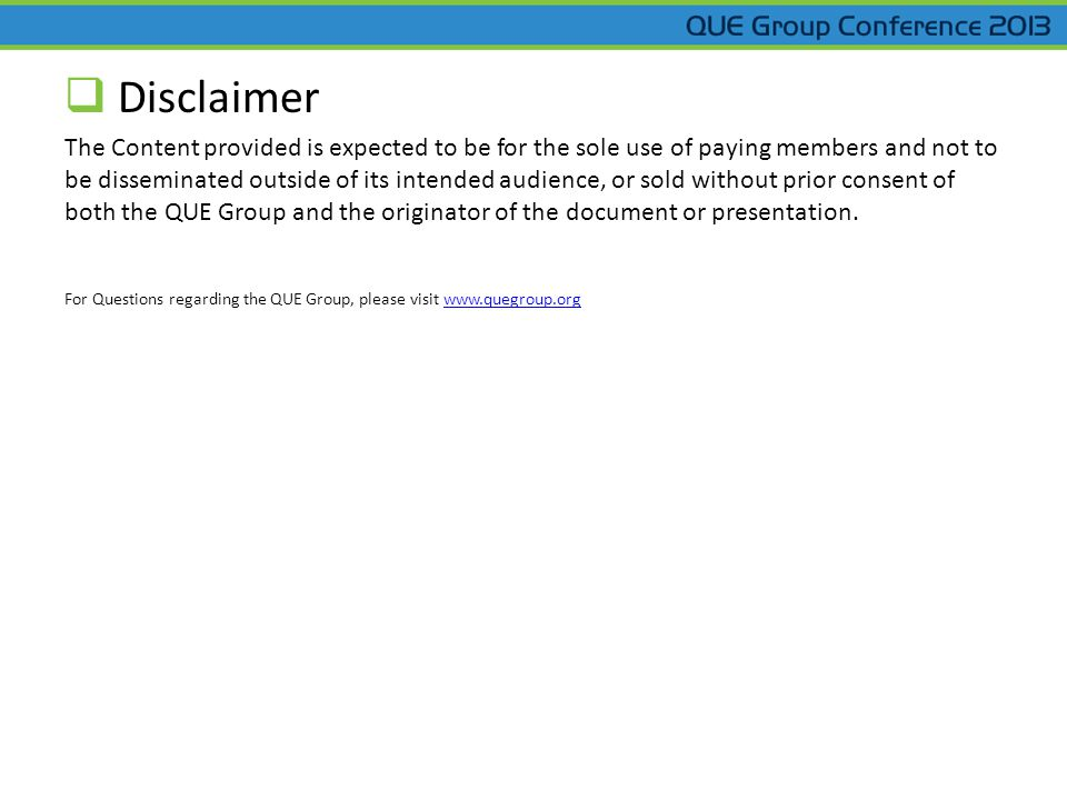  Disclaimer The Content provided is expected to be for the sole use of paying members and not to be disseminated outside of its intended audience, or sold without prior consent of both the QUE Group and the originator of the document or presentation.