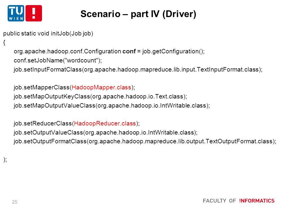 25 public static void initJob(Job job) { org.apache.hadoop.conf.Configuration conf = job.getConfiguration(); conf.setJobName( wordcount ); job.setInputFormatClass(org.apache.hadoop.mapreduce.lib.input.TextInputFormat.class); job.setMapperClass(HadoopMapper.class); job.setMapOutputKeyClass(org.apache.hadoop.io.Text.class); job.setMapOutputValueClass(org.apache.hadoop.io.IntWritable.class); job.setReducerClass(HadoopReducer.class); job.setOutputValueClass(org.apache.hadoop.io.IntWritable.class); job.setOutputFormatClass(org.apache.hadoop.mapreduce.lib.output.TextOutputFormat.class); ); Scenario – part IV (Driver)