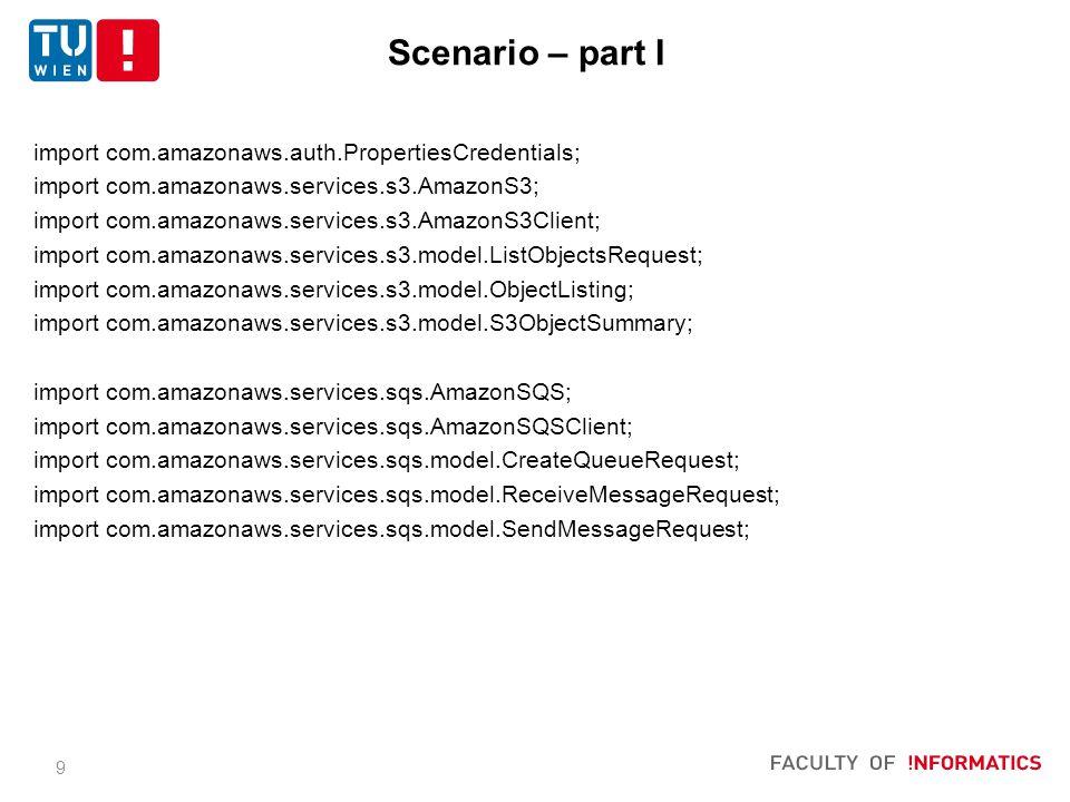 9 import com.amazonaws.auth.PropertiesCredentials; import com.amazonaws.services.s3.AmazonS3; import com.amazonaws.services.s3.AmazonS3Client; import com.amazonaws.services.s3.model.ListObjectsRequest; import com.amazonaws.services.s3.model.ObjectListing; import com.amazonaws.services.s3.model.S3ObjectSummary; import com.amazonaws.services.sqs.AmazonSQS; import com.amazonaws.services.sqs.AmazonSQSClient; import com.amazonaws.services.sqs.model.CreateQueueRequest; import com.amazonaws.services.sqs.model.ReceiveMessageRequest; import com.amazonaws.services.sqs.model.SendMessageRequest; Scenario – part I