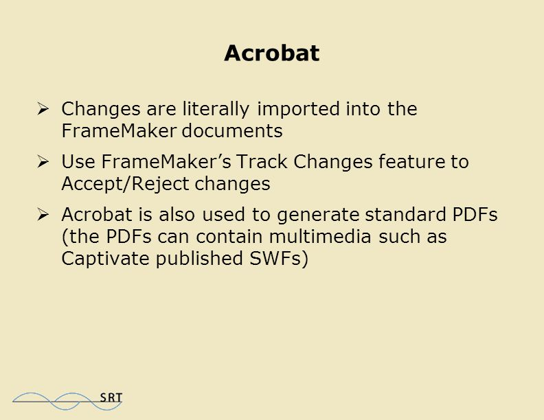 Acrobat  Allows you to designed to view, create, manipulate and manage PDFs  Using FrameMaker, you can choose Save for PDF review  Comments are added to the PDF by team members  Reviewers do not FrameMaker or Acrobat to add comments to the PDF (they only need the free Adobe Reader)  Comments can be aggregated into one PDF