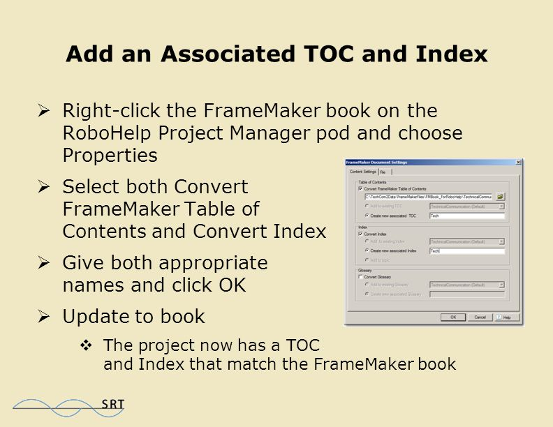 Edit FrameMaker Content  Right-click the FrameMaker book or individual chapters and choose Edit  Make edits in FrameMaker and exit  In RoboHelp, right-click the edited book file or chapter and choose Update > Update  Current FrameMaker content in RoboHelp has a green icon; content needing updating in RoboHelp has a yellow icon