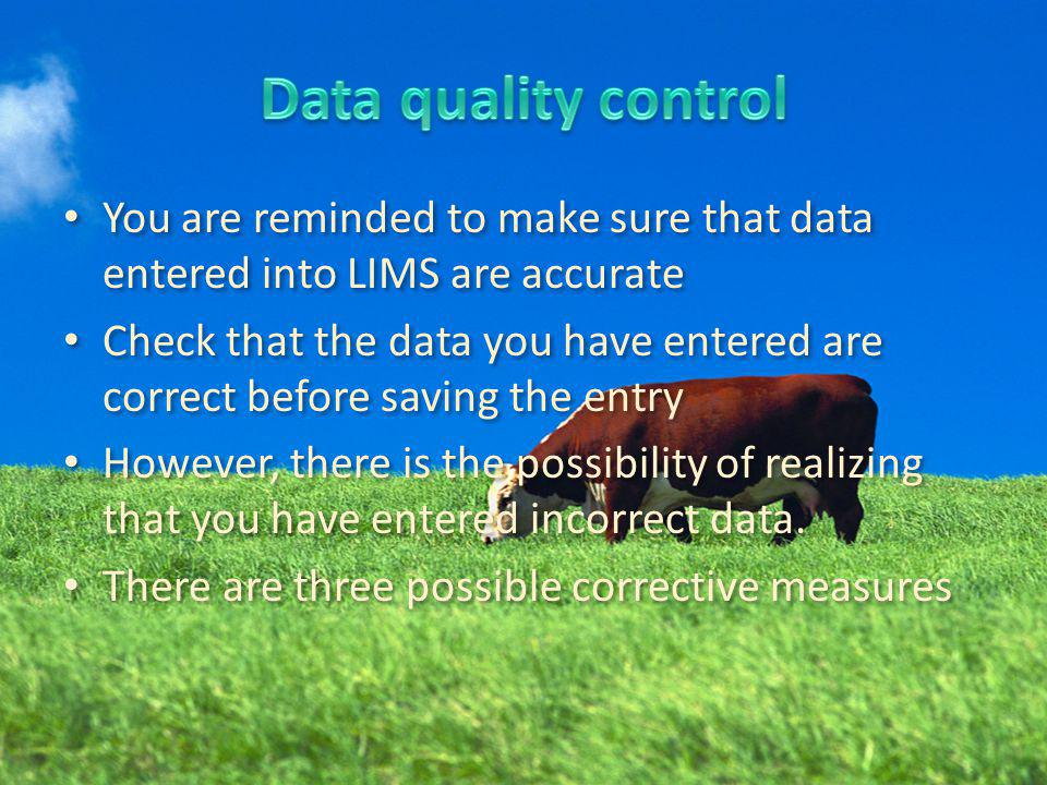 You are reminded to make sure that data entered into LIMS are accurate Check that the data you have entered are correct before saving the entry However, there is the possibility of realizing that you have entered incorrect data.