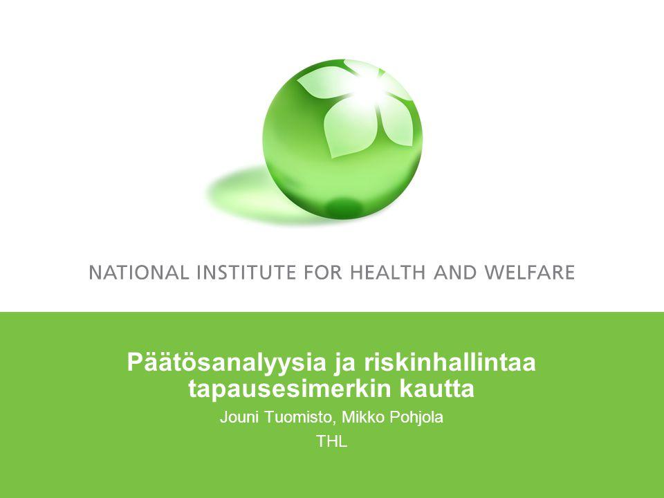 Päätösanalyysia ja riskinhallintaa tapausesimerkin kautta Jouni Tuomisto, Mikko Pohjola THL