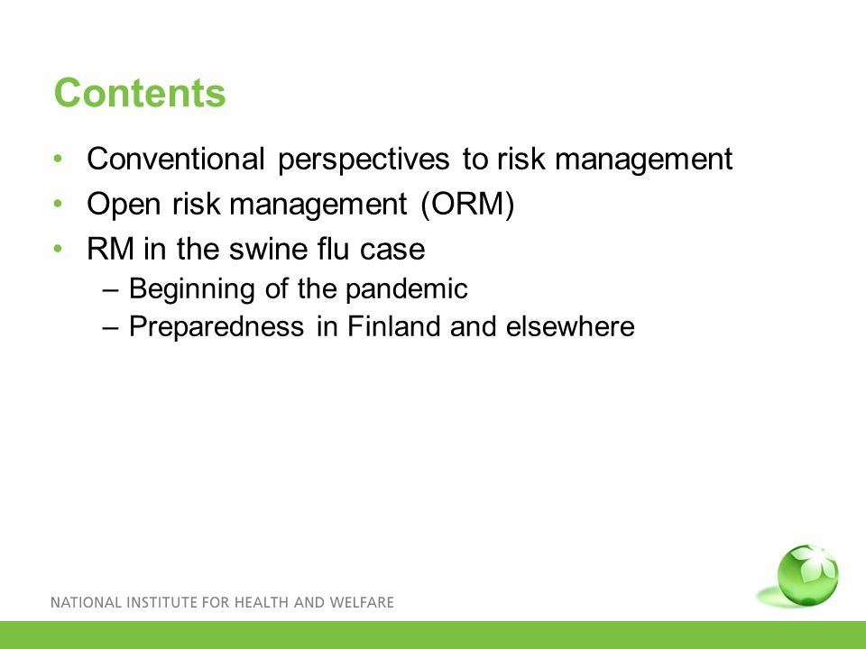Contents Conventional perspectives to risk management Open risk management (ORM) RM in the swine flu case –Beginning of the pandemic –Preparedness in Finland and elsewhere