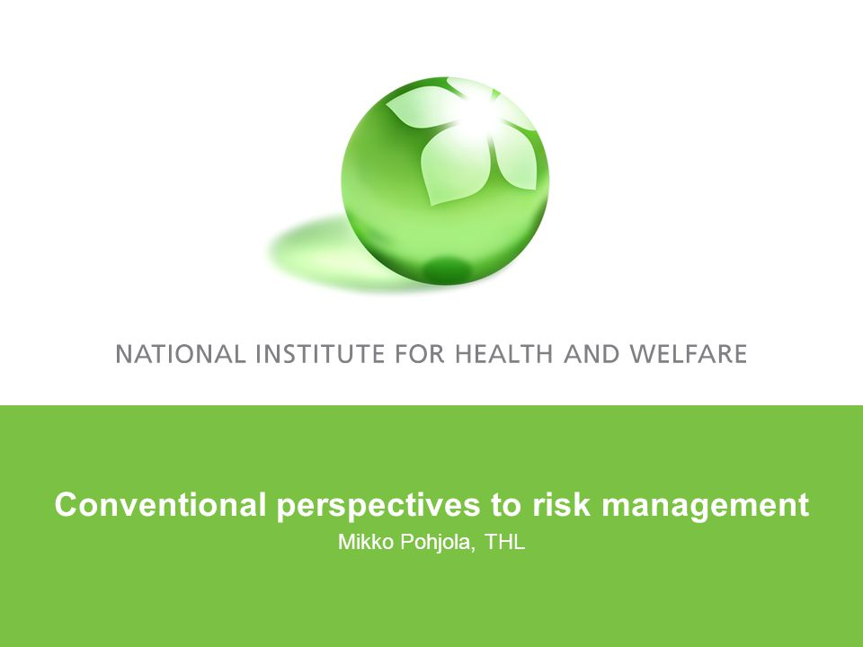 Conventional perspectives to risk management Mikko Pohjola, THL