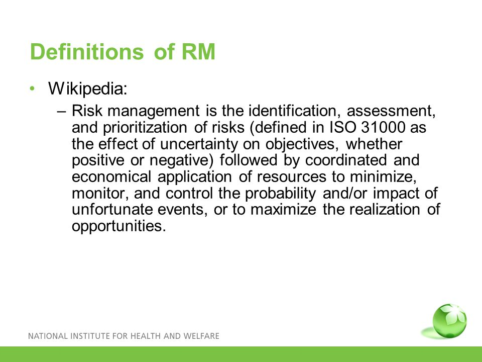 Definitions of RM Wikipedia: –Risk management is the identification, assessment, and prioritization of risks (defined in ISO 31000 as the effect of uncertainty on objectives, whether positive or negative) followed by coordinated and economical application of resources to minimize, monitor, and control the probability and/or impact of unfortunate events, or to maximize the realization of opportunities.