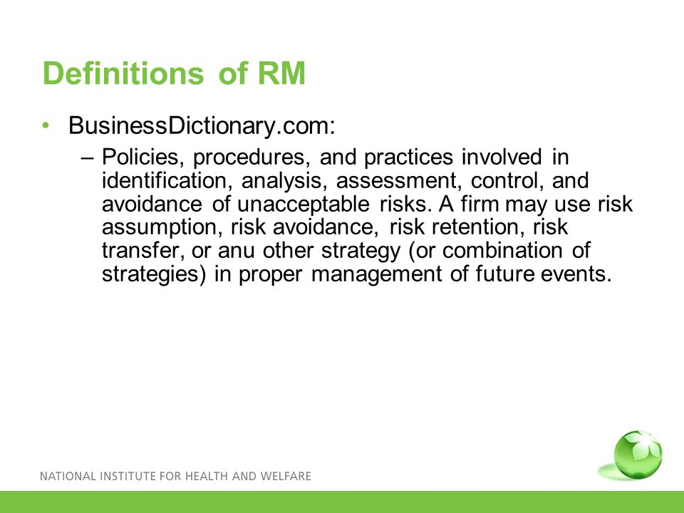 Definitions of RM BusinessDictionary.com: –Policies, procedures, and practices involved in identification, analysis, assessment, control, and avoidance of unacceptable risks.