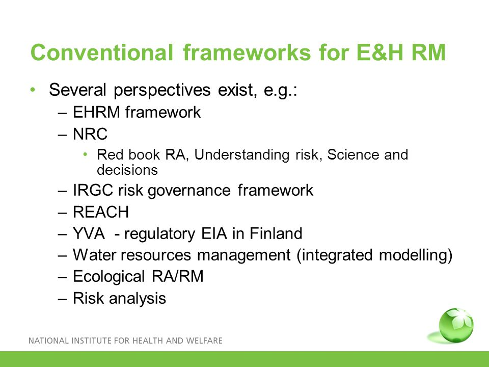 Conventional frameworks for E&H RM Several perspectives exist, e.g.: –EHRM framework –NRC Red book RA, Understanding risk, Science and decisions –IRGC risk governance framework –REACH –YVA - regulatory EIA in Finland –Water resources management (integrated modelling) –Ecological RA/RM –Risk analysis