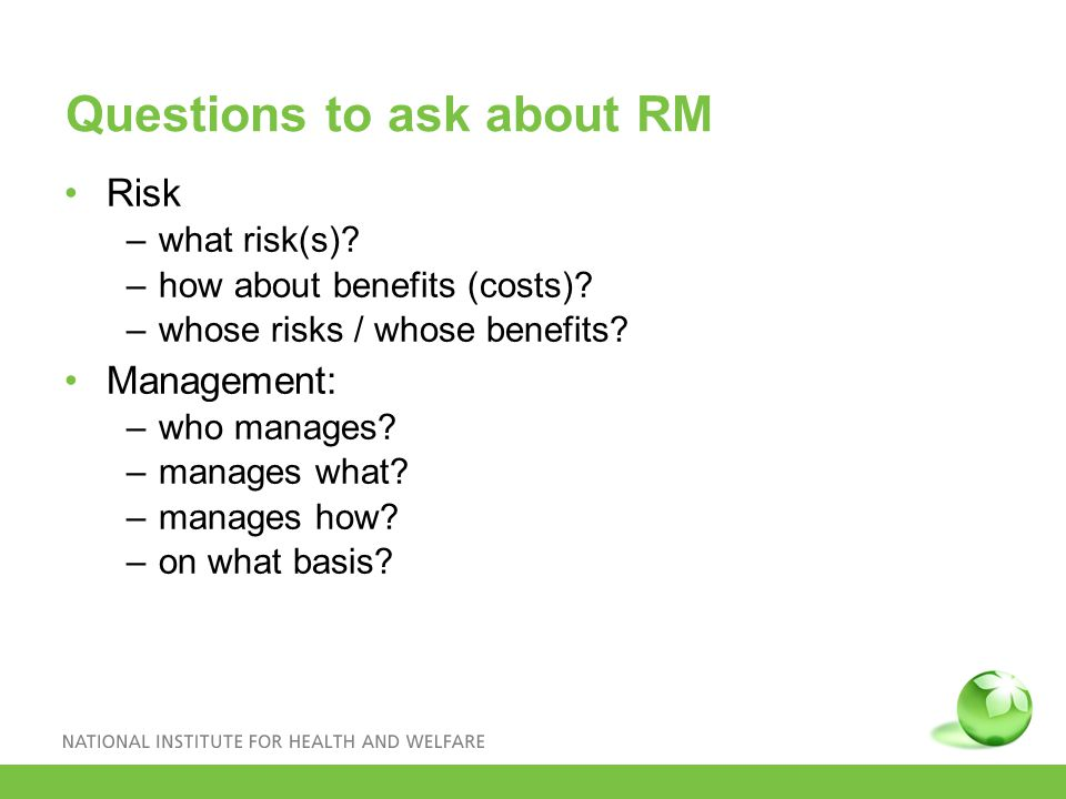Questions to ask about RM Risk –what risk(s). –how about benefits (costs).