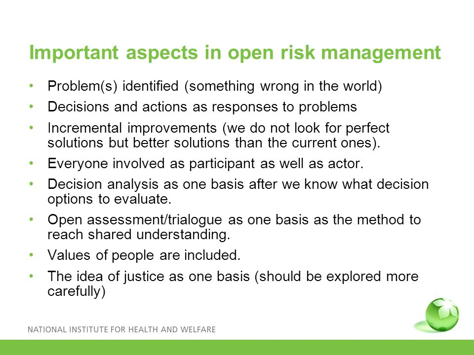 Important aspects in open risk management Problem(s) identified (something wrong in the world) Decisions and actions as responses to problems Incremental improvements (we do not look for perfect solutions but better solutions than the current ones).