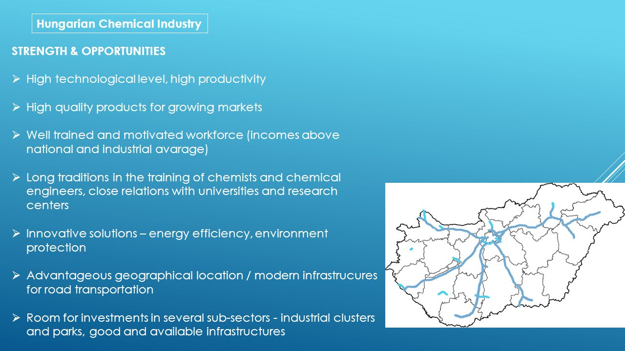 Hungarian Chemical Industry STRENGTH & OPPORTUNITIES  High technological level, high productivity  High quality products for growing markets  Well