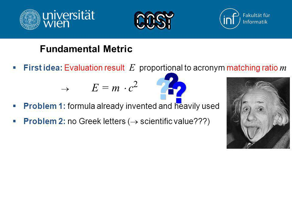  First idea: Evaluation result E proportional to acronym matching ratio m  E = m  c 2  Problem 1: formula already invented and heavily used  Prob