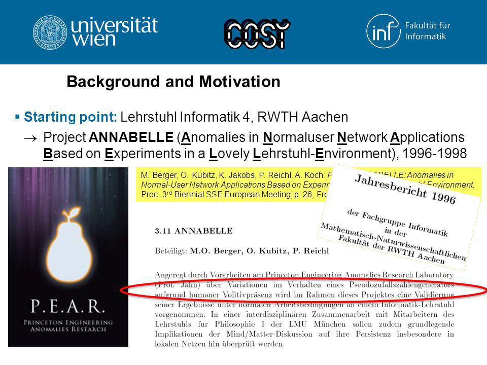 Background and Motivation  Starting point: Lehrstuhl Informatik 4, RWTH Aachen  Project ANNABELLE (Anomalies in Normaluser Network Applications Based on Experiments in a Lovely Lehrstuhl-Environment), 1996-1998  After the PhD: Forschungszentrum Telekommunikation Wien (FTW)  WISQY (Wireless Inter-System Quality of Service), 2002-2004 M.