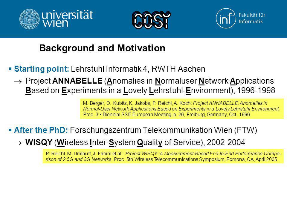 Background and Motivation  Starting point: Lehrstuhl Informatik 4, RWTH Aachen  Project ANNABELLE (Anomalies in Normaluser Network Applications Based on Experiments in a Lovely Lehrstuhl-Environment), 1996-1998  After the PhD: Forschungszentrum Telekommunikation Wien (FTW)  WISQY (Wireless Inter-System Quality of Service), 2002-2004  CAMPARI (Configuration, Architecture, Migration, Performance Analysis and Requirements of 3G IMS), 2004-2006 M.