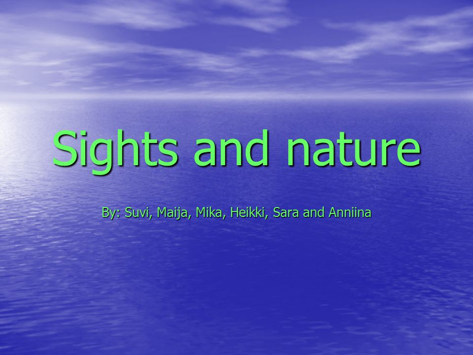 Sights and nature By: Suvi, Maija, Mika, Heikki, Sara and Anniina
