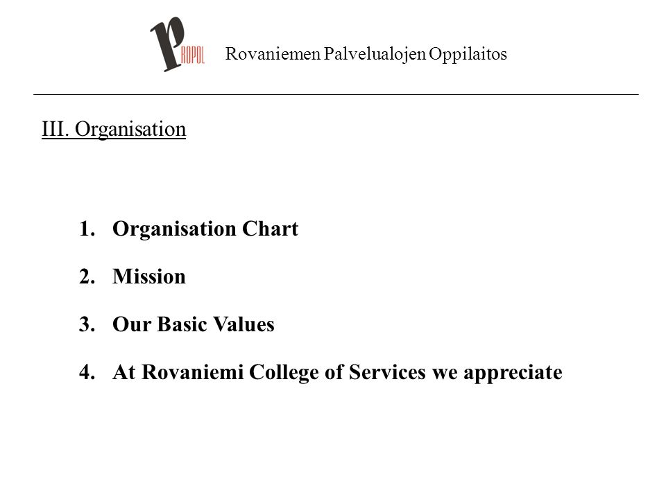 Rovaniemen Palvelualojen Oppilaitos III. Organisation 1.Organisation Chart 2.Mission 3.Our Basic Values 4.At Rovaniemi College of Services we apprecia