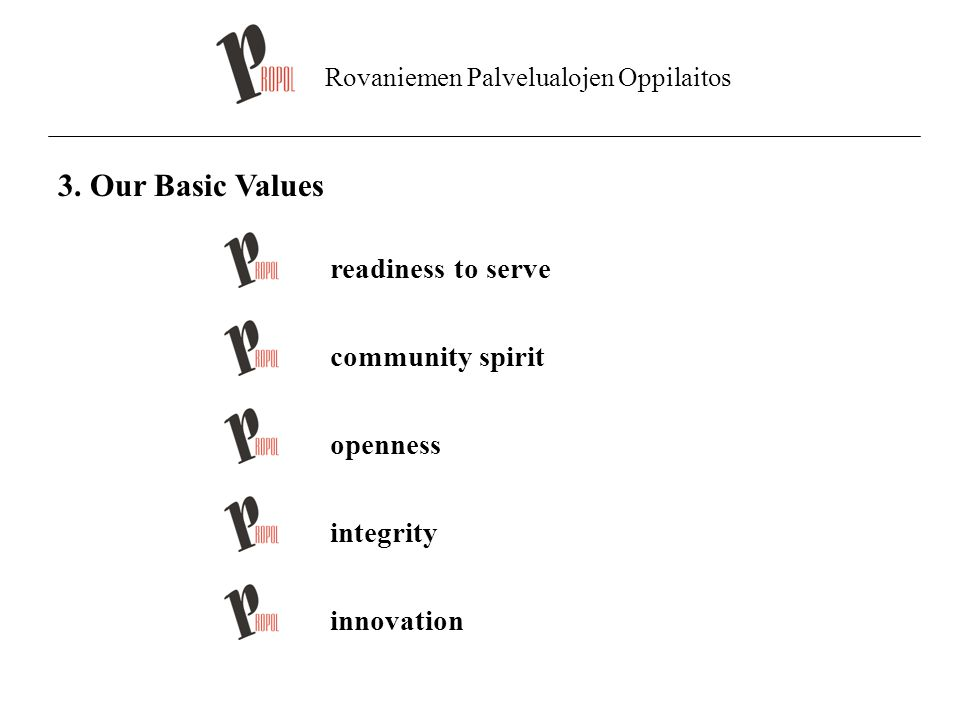 Rovaniemen Palvelualojen Oppilaitos 3. Our Basic Values readiness to serve community spirit openness integrity innovation