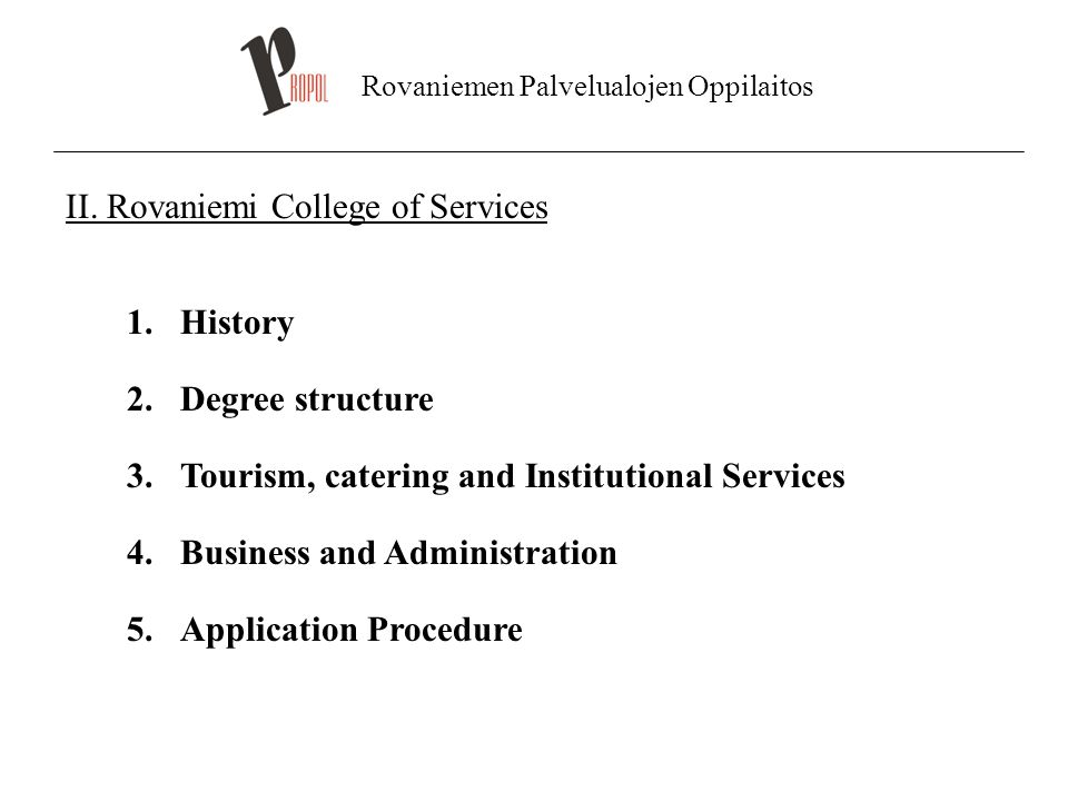 Rovaniemen Palvelualojen Oppilaitos II. Rovaniemi College of Services 1.History 2.Degree structure 3.Tourism, catering and Institutional Services 4.Bu