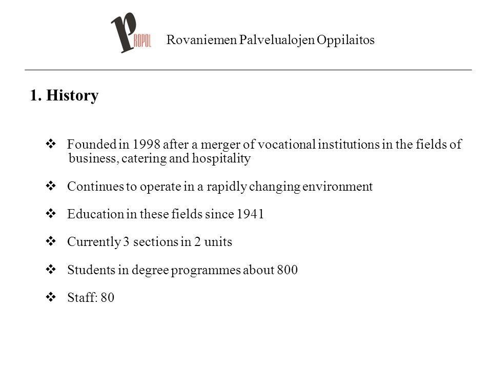 Rovaniemen Palvelualojen Oppilaitos 1. History  Founded in 1998 after a merger of vocational institutions in the fields of business, catering and hos
